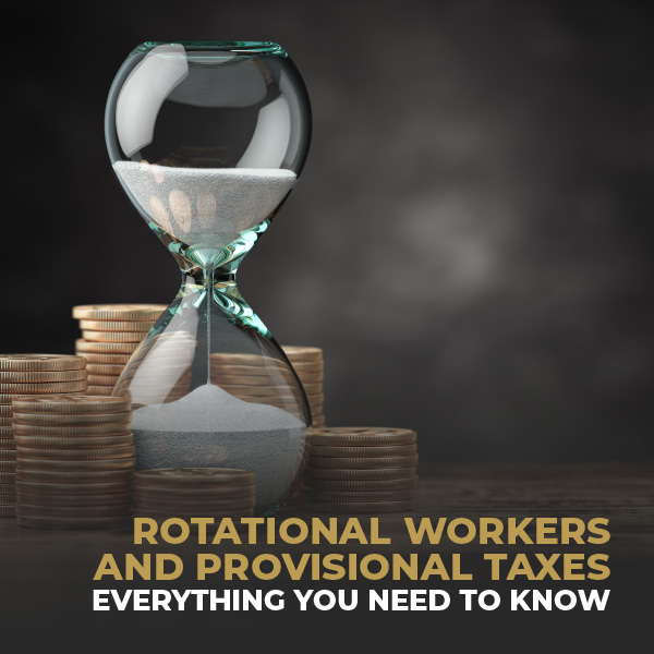 Rotational Workers and Provisional Taxes-Everything You Need To Know