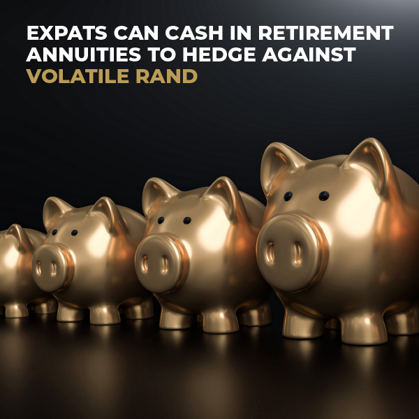 Expats Can Cash In Retirement Annuities To Hedge Against Volatile Rand